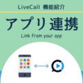 【アプリ連携】貴社アプリにLiveCallのビデオ通話を簡単組込み!